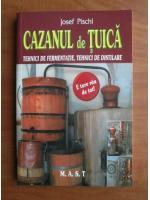 Josef Pischl - Cazanul de tuica. Tehnici de fermentatie, tehnici de distilare
