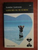 Anticariat: Louise Lawson - Lasa-ma sa te iubesc