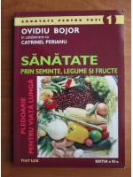 Ovidiu Bojor - Sanatate prin seminte, legume si fructe