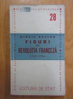 Anticariat: Mihail Roller - Figuri din revolutia franceza 1789-1794