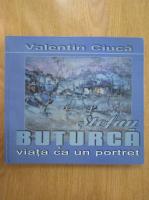 Valentin Ciuca - Stefan Buturca. Viata ca un portret