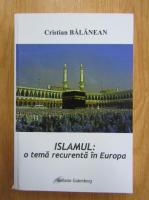 Cristian Balanean - Islamul. O tema recurenta in Europa