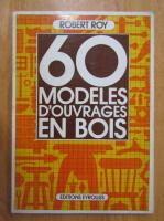 Robert Roy - 60 modeles d'ouvrages en bois