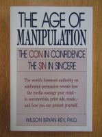 Wilson Bryan Key - The Age of Manipulation. The Con in Confidence, The Sin in Sincere