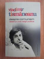 Anticariat: Vladimir Tismaneanu - Despre comunism. Destinul unei religii politice