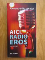 Anticariat: Alexander Hausvater - Aici, radio Eros