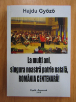 Anticariat: Hajdu Gyozo - La multi ani, singura noastra patrie natala, Romania centenara