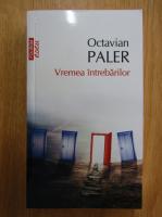 Octavian Paler - Vremea intrebarilor