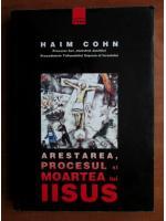 Anticariat: Haim Cohn - Arestarea, procesul si moartea lui Iisus