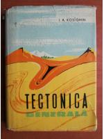I. A. Kosighin - Tectonica generala