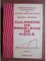 Anticariat: Mihail Sandu - Culegere de probleme de fizica (volumul I)