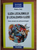 Petru Ilut - Iluzia localismului si localizarea iluziei. Teme actuale ale psihosociologiei