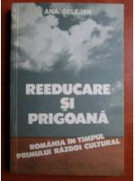 Ana Selejan - Reeducare si prigoana. Romania in timpul primului razboi cultural