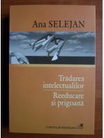 Ana Selejan - Tradarea intelectualilor. Reeducare si prigoana