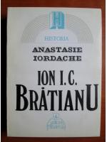 Anticariat: Anastasie Iordache - Ion I. C. Bratianu