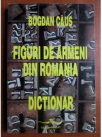 Bogdan Caus - Figuri de armeni din Romania. Dictionar