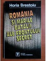 Horia Brestoiu - Romania si marile batalii ale frontului secret