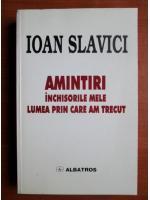 Anticariat: Ioan Slavici - Amintiri. Inchisorile mele, lumea prin care am trecut