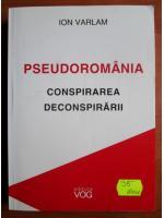 Anticariat: Ion Varlam - Pseudoromania. Conspirarea deconspirarii