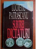 Lucretiu Patrascanu - Sub trei dictaturi