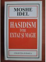 Moshe Idel - Hasidism intre extaz si magie
