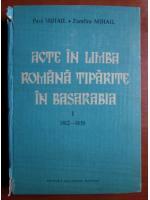 Anticariat: Paul Mihail - Acte in limba romana tiparite in Basarabia (volumul 1, 1812-1830)