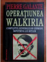 Pierre Galante - Operatiunea Walkiria. Complotul generalilor germani impotriva lui Hitler