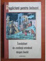 Anticariat: Rugaciuni pentru bolnavi. Invataturi de credinta ortodoxa despre boala