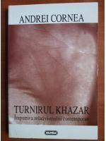 Anticariat: Andrei Cornea - Turnirul Khazar impotriva relativismului contemporan