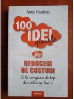 Anticariat: Anne Hawkins - 100 idei geniale de reduceri de costuri de la companii de top din intreaga lume