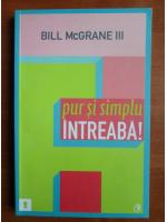 Anticariat: Bill McGrane - Pur si simplu intreaba!