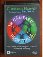 Christine Harvey - In cautarea profitului. Ghid esential pentru atingerea succesului in vanzari si marketing