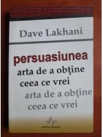 Anticariat: Dave Lakhani - Persuasiunea, arta de a obtine ceea ce vrei