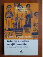Anticariat: Gerard Apfeldorfer - Arta de a cultiva relatii durabile in dragoste, prietenie si profesie