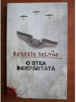 Roberto Bolano - O stea indepartata