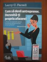 Anticariat: Larry C. Farrell - Cum sa devii antreprenor. Dezvolta-ti propria afacere!