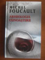 Michel Foucault - Arheologia cunoasterii (ed. Rao, 2006)