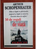 Arthur Schopenhauer - 50 de reguli de viata. Arta de a fi fericit