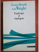 Anticariat: Georg Henrik von Wright - Explicatie si intelegere