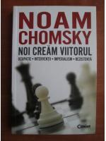 Noam Chomsky - Noi cream viitorul. Ocupatie. Interventii. Imperialism. Rezistenta