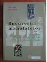 Anticariat: Adrian Majuru - Bucurestii mahalalelor sau periferia ca mod de existenta