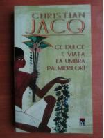 Christian Jacq - Ce dulce e viata la umbra palmierilor!