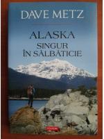 Dave Metz - Alaska. Singur in salbaticie