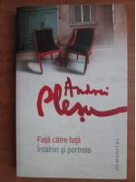 Andrei Plesu - Fata catre fata. Intalniri si portrete