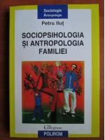 Anticariat: Petru Ilut - Sociopsihologia si antropologia familiei