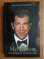 Wensley Clarkson - Mel Gibson un barbat in misiune