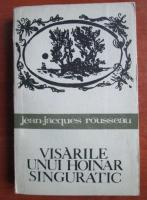 Anticariat: Jean Jacques Rousseau - Visarile unui hoinar singuratic