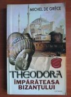 Anticariat: Michel de Grece - Theodora imparateasa Bizantului