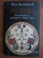 Titus Burckhardt - Alchimia. Semnificatia ei si imaginea despre lume