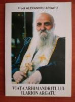 Alexandru Argatu - Viata arhimandritului Ilarion Argatu